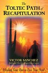 The Toltec Path of Recapitulation: Healing Your Past to Free Your Soul