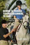 George H. Morris Teaches Beginners to Ride: A Clinic for Instructors, Parents, and Students