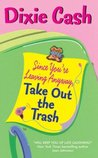 Since You're Leaving Anyway, Take Out the Trash by Dixie Cash