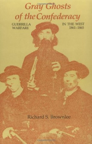 Gray Ghosts of the Confederacy: Guerrilla Warfare in the West, 1861--1865