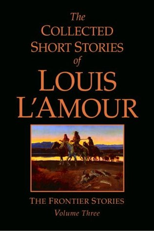 The Collected Short Stories of Louis L'Amour: The Frontier Stories: Volume Three