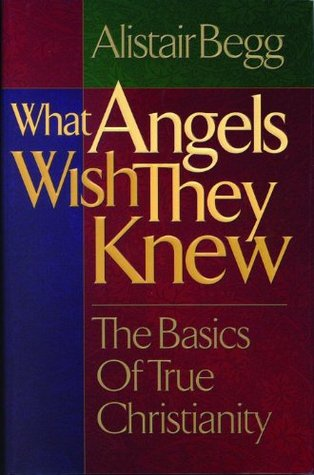 What Angels Wish They Knew by Alistair Begg