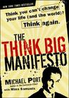 The Think Big Manifesto: Think You Can't Change Your Life (and the World?) Think Again.