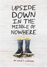Upside Down in the Middle of Nowhere by Julie T. Lamana