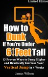 How to Dunk if You're Under 6 Feet Tall: 13 Proven Ways to Jump Higher and Drastically Increase Your Vertical Jump in 4 Weeks - Limited Edition (Vertical Jump Training)