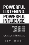 Powerful Listening. Powerful Influence. Work Better. Live Better. Love Better.: by Mastering the Art of Skillful Listening
