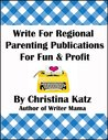 Write For Regional Parenting Publications For Fun & Profit: A Step-By-Step Guide For Beginners