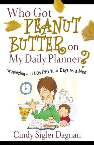 Who Got Peanut Butter on My Daily Planner?: Organizing and Loving Your Days as a Mom