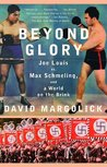 Beyond Glory: Joe Louis vs. Max Schmeling, and a World on the Brink