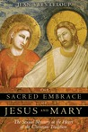 The Sacred Embrace of Jesus and Mary: The Sexual Mystery at the Heart of the Christian Tradition