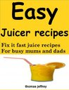 Easy juicer recipes: Fix it fast juicer recipes for busy mums and dads