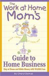 The Work-At-Home Mom's Guide to Home Business: Stay at Home and Make Money With Wahm.com