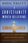 A Christianity Worth Believing: Hope-Filled, Open-Armed, Alive-And-Well Faith for the Left Out, Left Behind, and Let Down in Us All