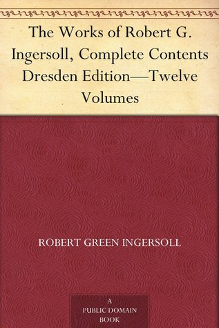 The Works of Robert G. Ingersoll, Complete Contents Dresden Edition - Twelve Volumes