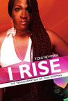 I Rise - The Transformation of Toni Newman by Toni Newman