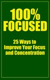 100% Focused: 25 Ways to Improve Your Focus and Concentration
