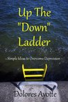 Up The Down Ladder: Simple Ideas to Overcome Depression