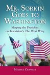 Mr. Sorkin Goes to Washington: Shaping the President on Television's the West Wing: Shaping the President on Television's the West Wing