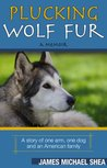 Plucking Wolf Fur: A Story of One Arm, One Dog and an American Family