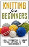 Knitting for Beginners: Learn the Proven Methods to Learning Knitting Faster than You Ever Thought Possible! (knitting books on kindle, knitting patterns, ... socks, knitting for dummies, knitting)