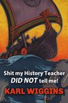 Shit my History Teacher DID NOT tell me! by Karl Wiggins