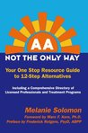AA Not the Only Way; Your One Stop Resource Guide to 12-Step Alternatives