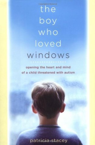 The Boy Who Loved Windows: Opening The Heart And Mind Of A Child Threatened With Autism