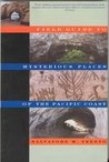 FIELD GUIDE TO MYSTERIOUS PLACES (UPDATED 2012/COLOR) OF THE PACIFIC COAST (MYSTERIOUS PLACES: A 3-BOOK- SERIES; VOL 2)