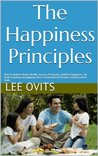 The Happiness Principles: How To Achieve Better Health, Success, Prosperity, and Real Happiness... By Understanding and Applying These Fundamental Principles and Behavioral Skills.