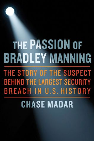 The Passion of Bradley Manning: The Story of the Suspect Behind the Largest Security Breach in U.S. History