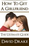 How To Get A Girlfriend - The Ultimate Guide
