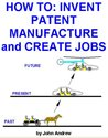 HOW TO: INVENT, PATENT, MANUFACTURE and CREATE JOBS
