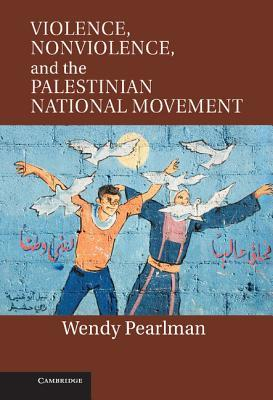 Violence, Nonviolence and the Palestinian National Movement by Wendy Pearlman