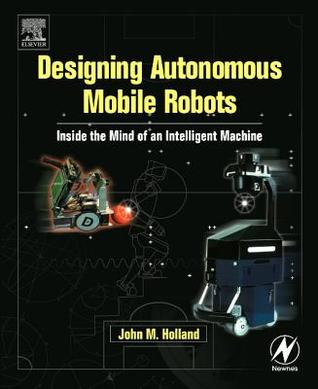 Designing Autonomous Mobile Robots: Inside the Mind of an Intelligent Machine [With CDROM]