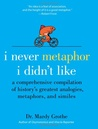 I Never Metaphor I Didn't Like: A Comprehensive Compilation of History's Greatest Analogies, Metaphors, and Similes