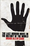 The Last Horror Novel in the History of the World by Brian Allen Carr