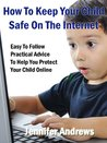 How To Keep Your Child Safe On The Internet Easy To Follow Practical Advice To Help You Protect Your Child Online (Internet Family Safety)