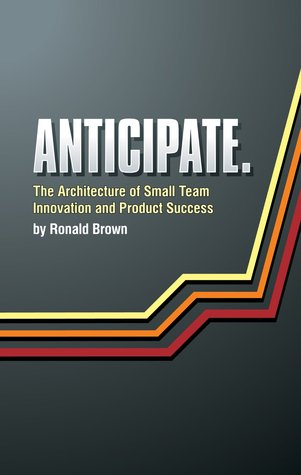 Anticipate: The Architecture Of Small Team Innovation And Product Success