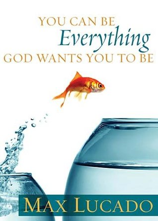 You Can Be Everything God Wants You To Be by Max Lucado