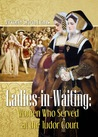 Ladies-in-Waiting: Women Who Served at the Tudor Court