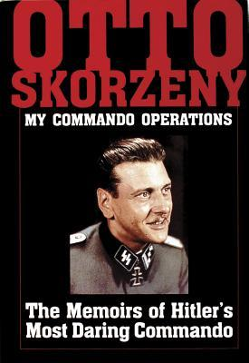 My Commando Operations: The Memoirs of Hitler's Most Daring Commando