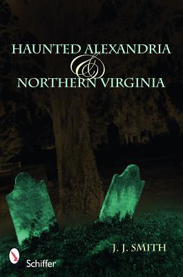 Haunted Alexandria & Northern Virginia by J.J.  Smith