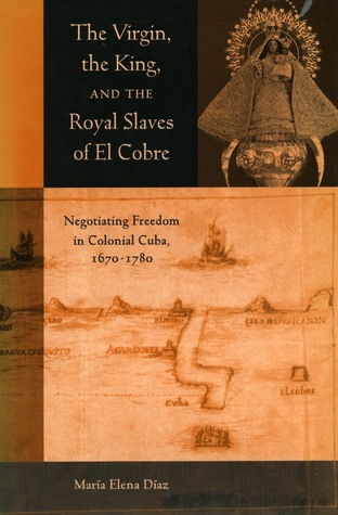 The Virgin, the King, and the Royal Slaves of El Cobre: Negotiating Freedom in Colonial Cuba, 1670-1780