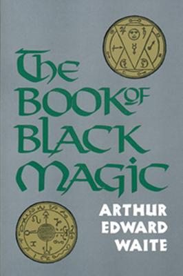 The Book of Black Magic: Including the Rites and Mysteries of Goetic Theurgy, Sorcery, and Infernal Necromancy