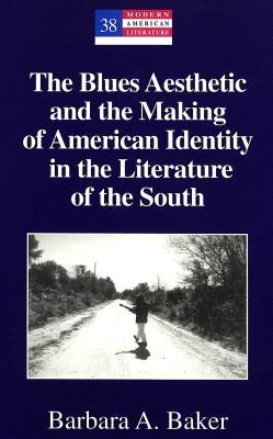The Blues Aesthetic and the Making of American Identity in th... by Barbara A. Baker