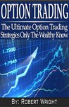 Option Trading: The Ultimate Option Trading Strategies Only The Wealthy Know (option trading, trading options, option trading strategies, trading options ... trading guide, option training books)