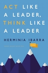 Act Like a Leader, Think Like a Leader by Herminia Ibarra