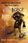 How to Destroy the New Girl's Killer Robot Army by Mick Bogerman