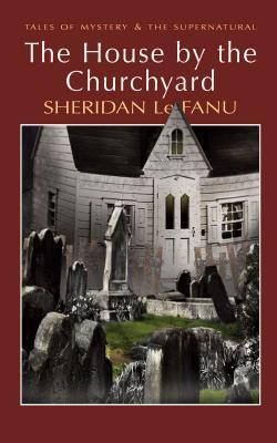 The House by the Churchyard by J. Sheridan Le Fanu