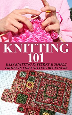 Knitting 101: Easy Knitting Patterns & Simple Projects for Knitting Begin...
